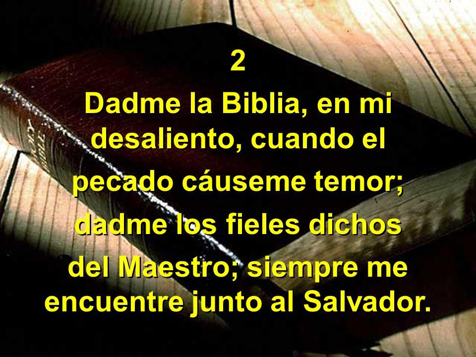 Dadme la Biblia, en mi desaliento, cuando el pecado cáuseme temor;