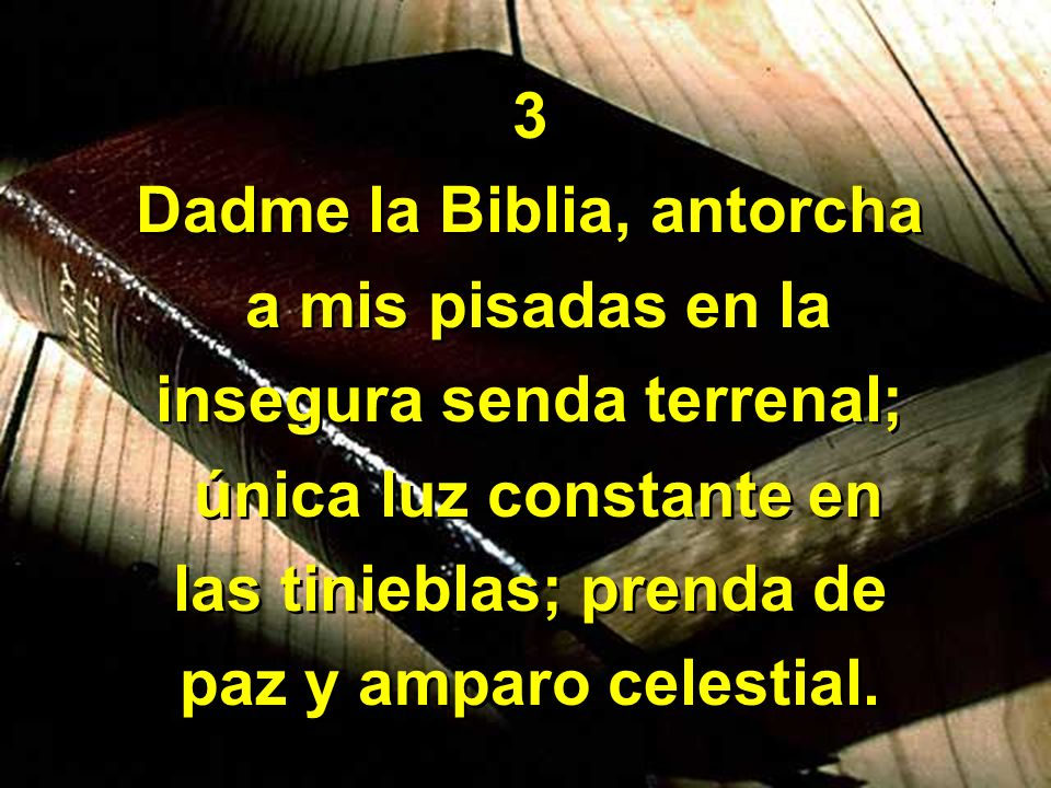 Dadme la Biblia, antorcha a mis pisadas en la insegura senda terrenal;