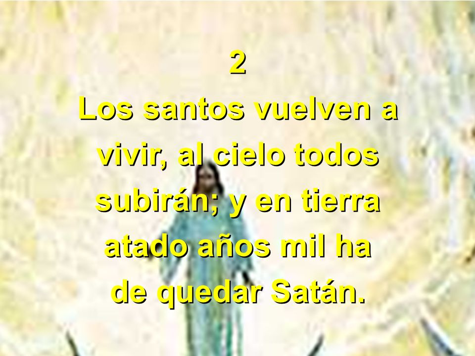 2 Los santos vuelven a. vivir, al cielo todos. subirán; y en tierra.