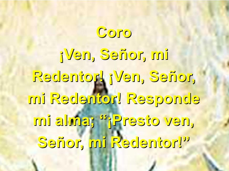 Coro ¡Ven, Señor, mi. Redentor. ¡Ven, Señor, mi Redentor.