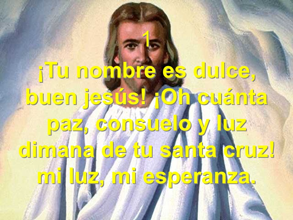1¡Tu nombre es dulce, buen jesús.¡Oh cuánta paz, consuelo y luz dimana de tu santa cruz.