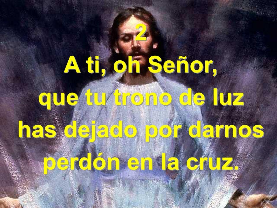 2 A ti, oh Señor, que tu trono de luz has dejado por darnos perdón en la cruz.