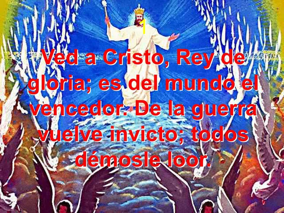1Ved a Cristo, Rey de gloria; es del mundo el vencedor.