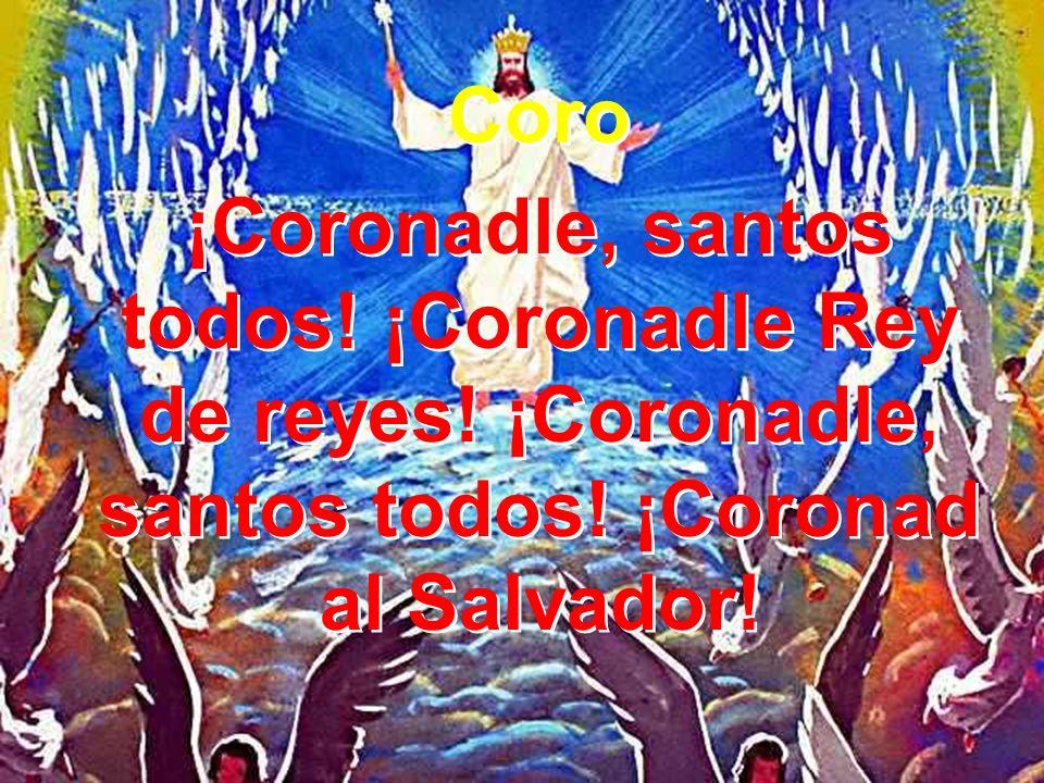Coro¡Coronadle, santos todos.¡Coronadle Rey de reyes.