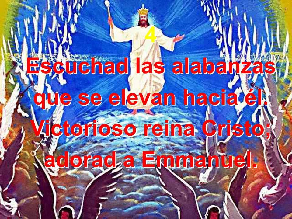 Escuchad las alabanzas Victorioso reina Cristo;