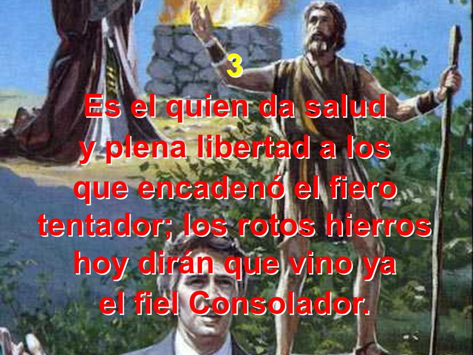 3 Es el quien da salud. y plena libertad a los. que encadenó el fiero tentador; los rotos hierros hoy dirán que vino ya.