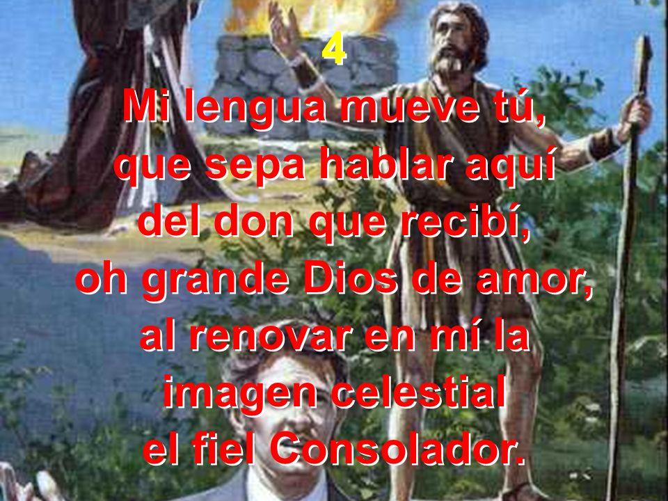 4 Mi lengua mueve tú, que sepa hablar aquí. del don que recibí, oh grande Dios de amor, al renovar en mí la.
