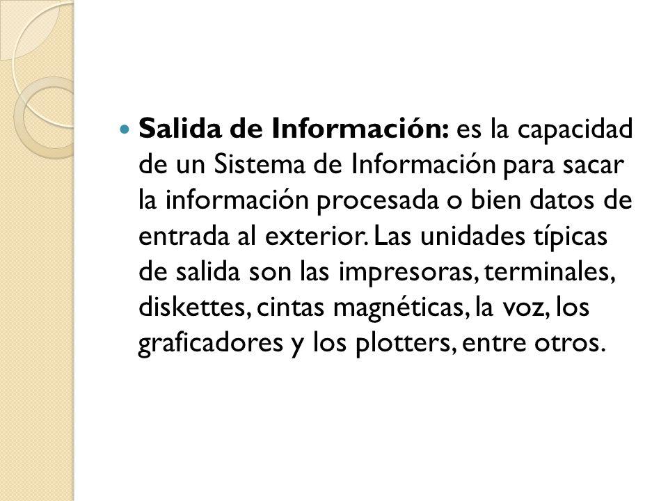 Salida de Información: es la capacidad de un Sistema de Información para sacar la información procesada o bien datos de entrada al exterior.