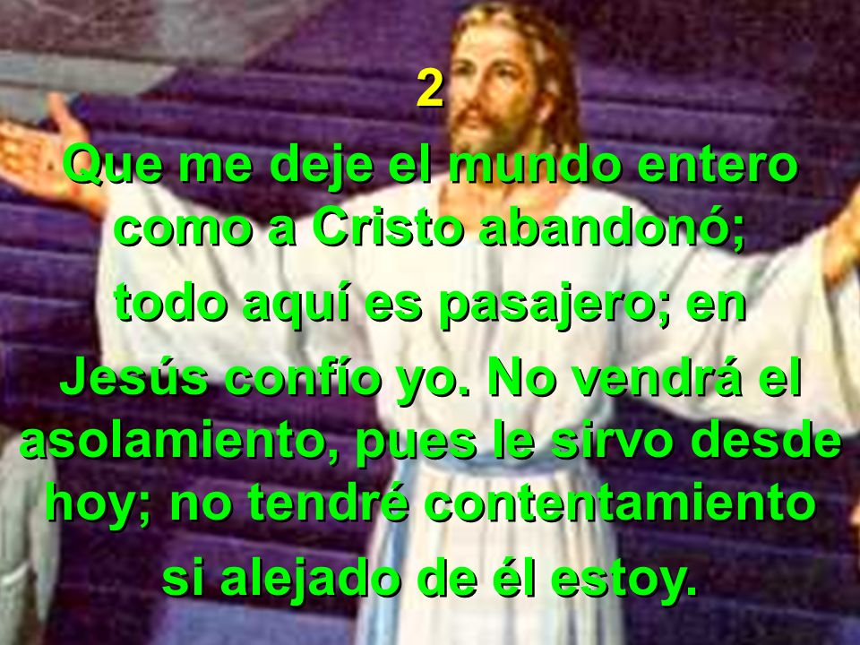Que me deje el mundo entero como a Cristo abandonó;