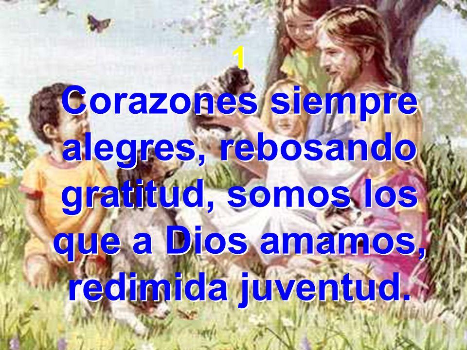 1 Corazones siempre alegres, rebosando gratitud, somos los que a Dios amamos, redimida juventud.