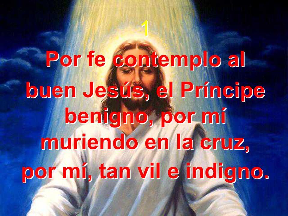 buen Jesús, el Príncipe benigno, por mí muriendo en la cruz,