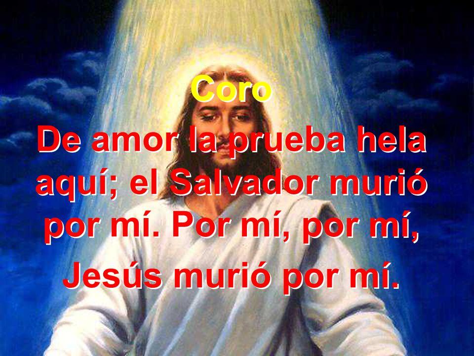 De amor la prueba hela aquí; el Salvador murió por mí. Por mí, por mí,