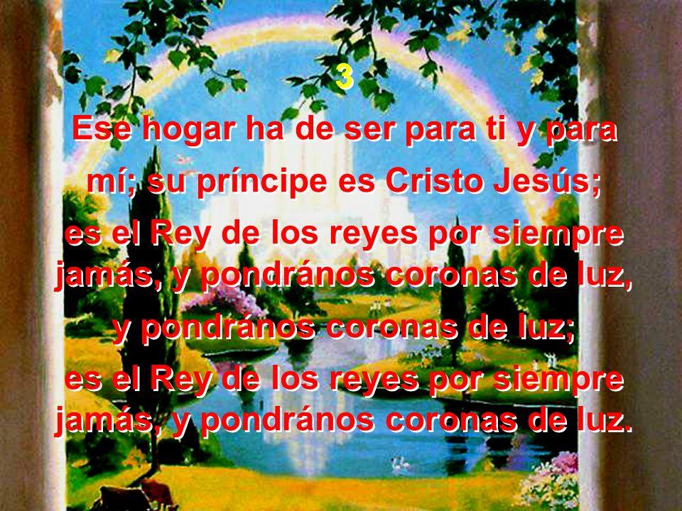 Ese hogar ha de ser para ti y para mí; su príncipe es Cristo Jesús;