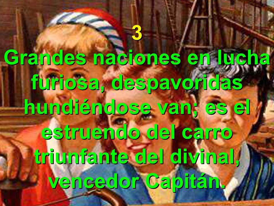 3 Grandes naciones en lucha furiosa, despavoridas hundiéndose van; es el estruendo del carro triunfante del divinal, vencedor Capitán.