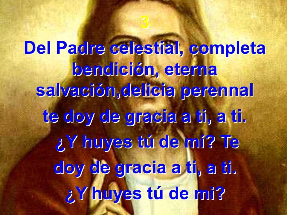 3 Del Padre celestial, completa bendición, eterna salvación,delicia perennal. te doy de gracia a ti, a ti.