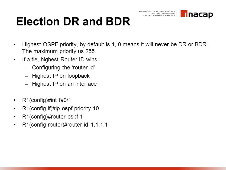 Election DR and BDR Highest OSPF priority, by default is 1, 0 means it will never be DR or BDR. The maximum priority us 255.