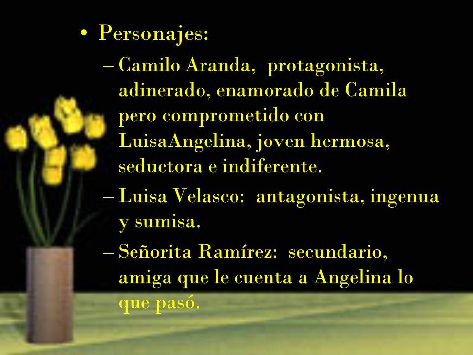 Personajes: Camilo Aranda, protagonista, adinerado, enamorado de Camila pero comprometido con LuisaAngelina, joven hermosa, seductora e indiferente.