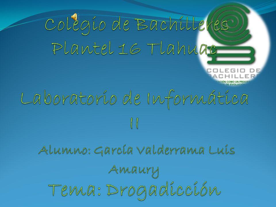Colegio de Bachilleres Plantel 16 Tlahuac Laboratorio de Informática II Alumno: García Valderrama Luis Amaury Tema: Drogadicción