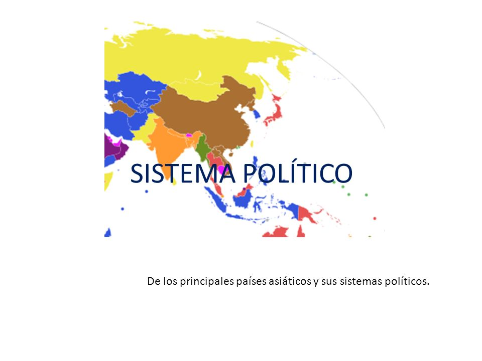 SISTEMA POLÍTICO De los principales países asiáticos y sus sistemas políticos.
