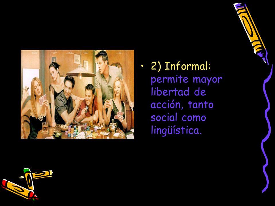 2) Informal: permite mayor libertad de acción, tanto social como lingüística.