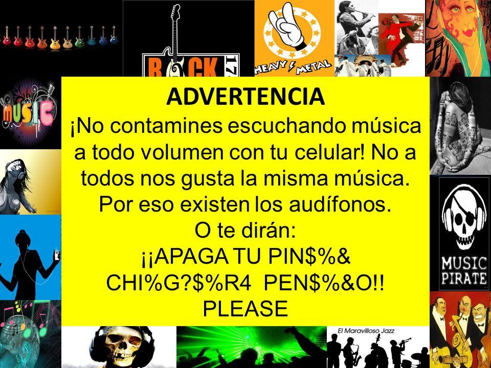ADVERTENCIA ¡No contamines escuchando música a todo volumen con tu celular! No a todos nos gusta la misma música.