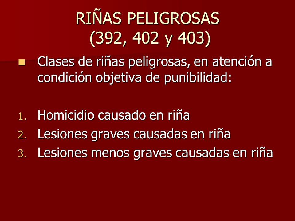 RIÑAS PELIGROSAS (392, 402 y 403) Clases de riñas peligrosas, en atención a condición objetiva de punibilidad: