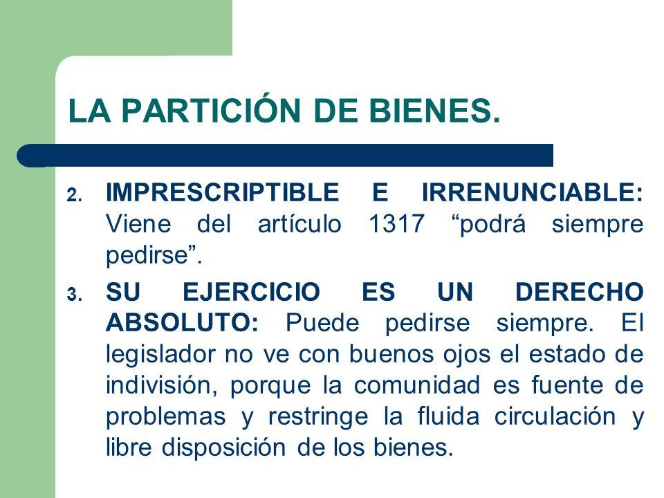 LA PARTICIÓN DE BIENES. IMPRESCRIPTIBLE E IRRENUNCIABLE: Viene del artículo 1317 podrá siempre pedirse .