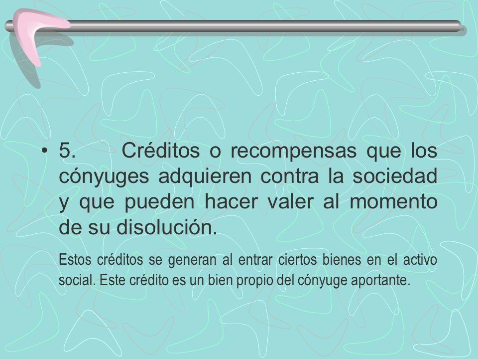 5. Créditos o recompensas que los cónyuges adquieren contra la sociedad y que pueden hacer valer al momento de su disolución.