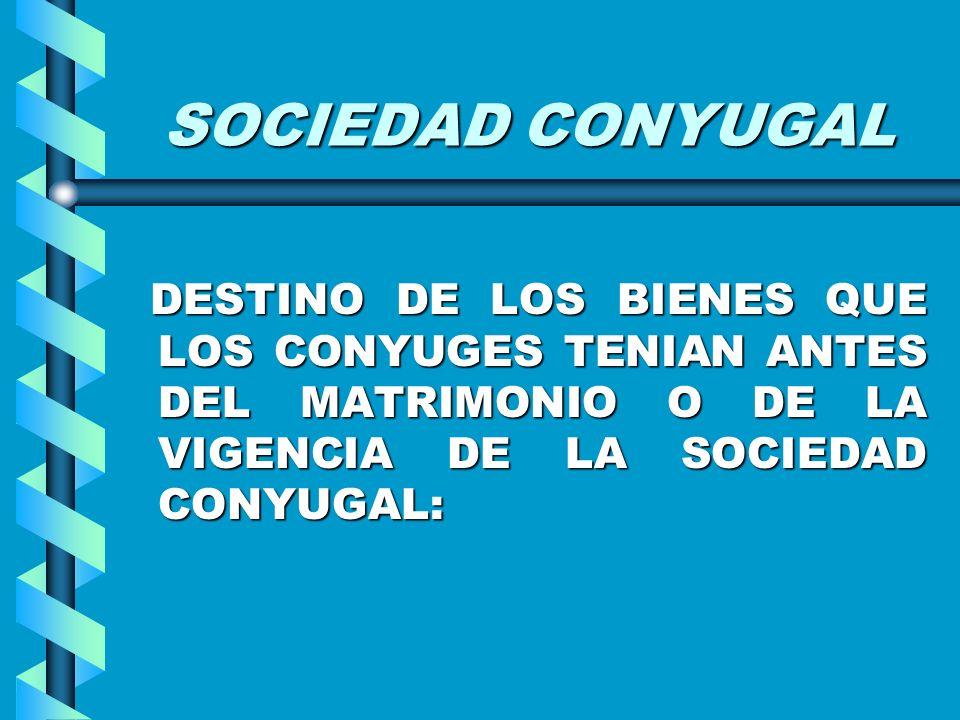 SOCIEDAD CONYUGALDESTINO DE LOS BIENES QUE LOS CONYUGES TENIAN ANTES DEL MATRIMONIO O DE LA VIGENCIA DE LA SOCIEDAD CONYUGAL: