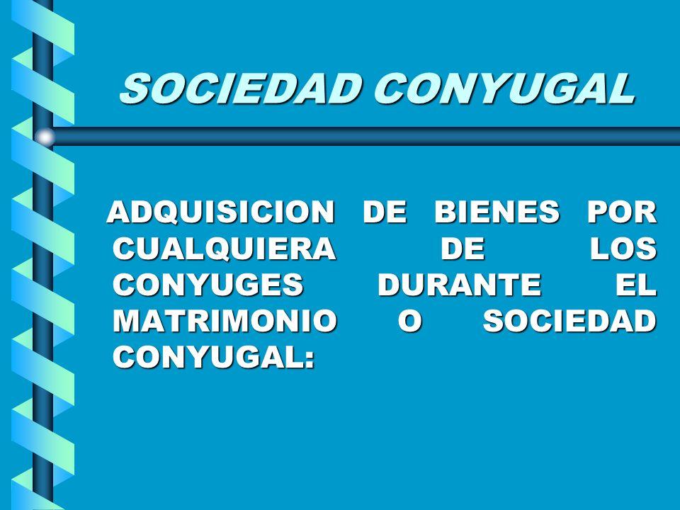 SOCIEDAD CONYUGALADQUISICION DE BIENES POR CUALQUIERA DE LOS CONYUGES DURANTE EL MATRIMONIO O SOCIEDAD CONYUGAL: