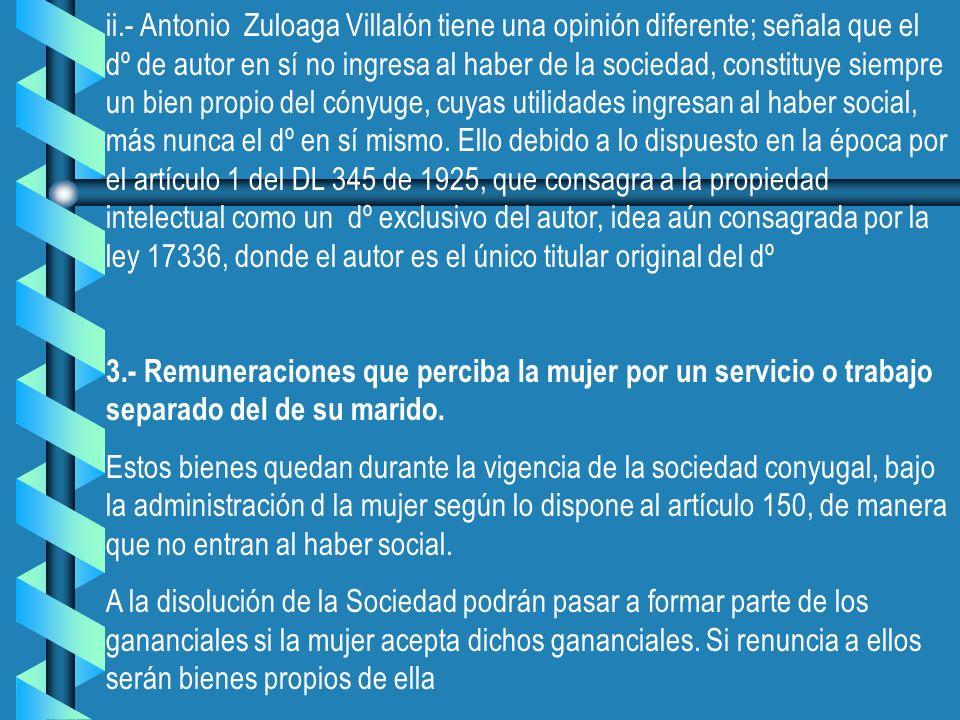ii.- Antonio Zuloaga Villalón tiene una opinión diferente; señala que el dº de autor en sí no ingresa al haber de la sociedad, constituye siempre un bien propio del cónyuge, cuyas utilidades ingresan al haber social, más nunca el dº en sí mismo. Ello debido a lo dispuesto en la época por el artículo 1 del DL 345 de 1925, que consagra a la propiedad intelectual como un dº exclusivo del autor, idea aún consagrada por la ley 17336, donde el autor es el único titular original del dº