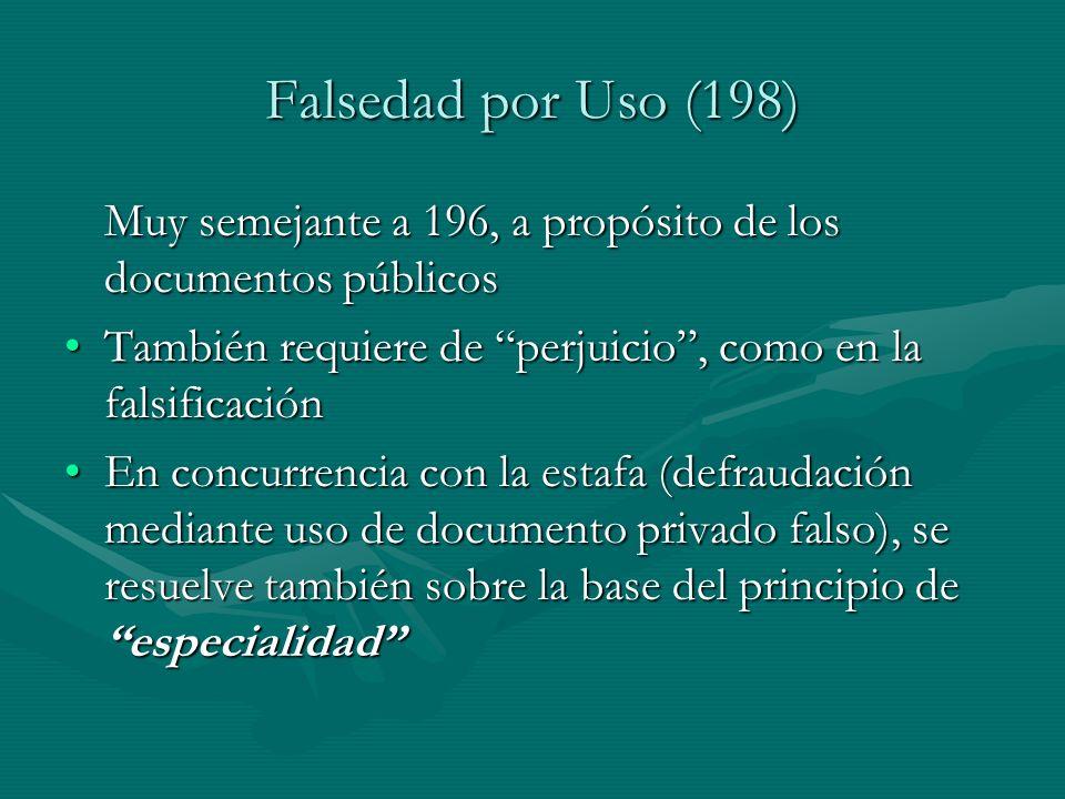 Falsedad por Uso (198) Muy semejante a 196, a propósito de los documentos públicos. También requiere de perjuicio , como en la falsificación.