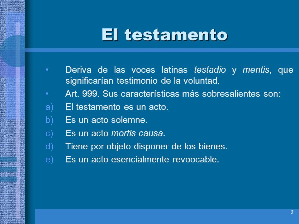 El testamento Deriva de las voces latinas testadio y mentis, que significarían testimonio de la voluntad.