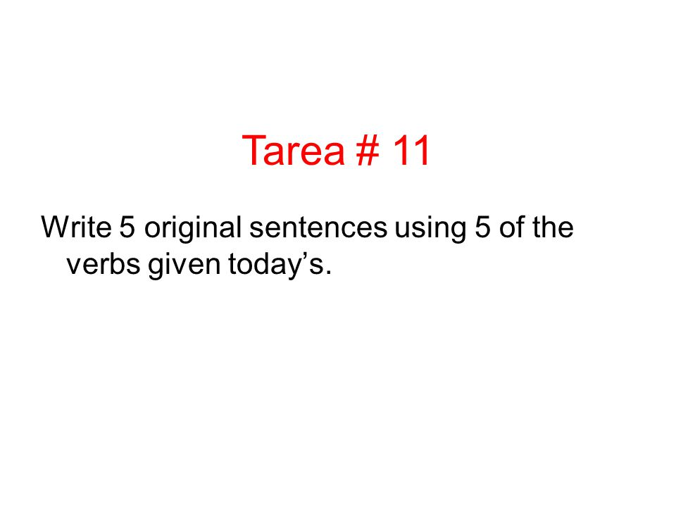 Tarea # 11 Write 5 original sentences using 5 of the verbs given today's.