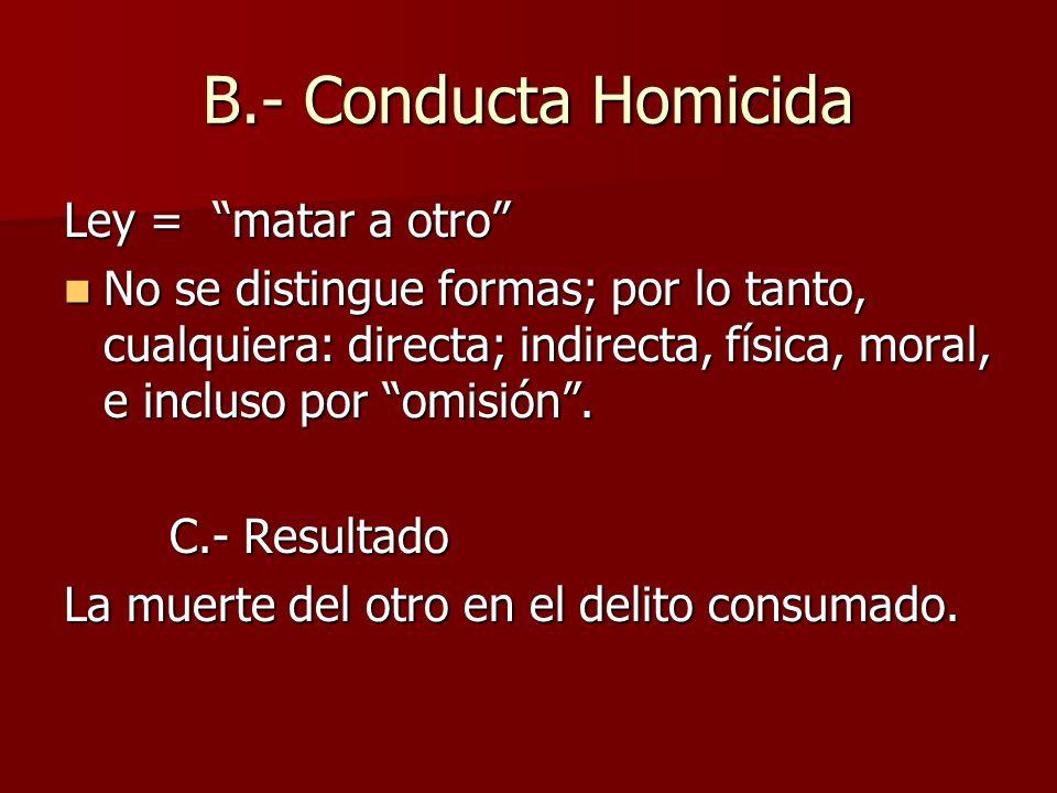 B.- Conducta Homicida Ley = matar a otro