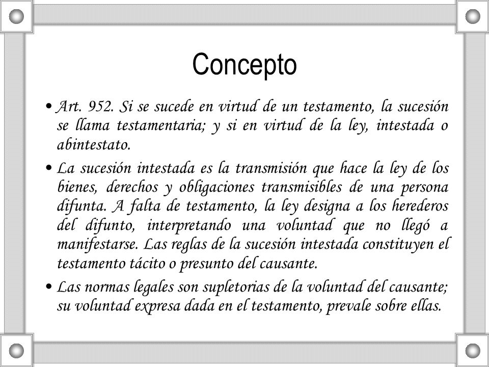 Concepto Art. 952. Si se sucede en virtud de un testamento, la sucesión se llama testamentaria; y si en virtud de la ley, intestada o abintestato.
