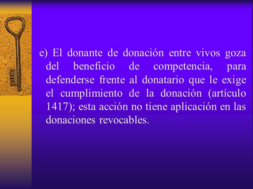e) El donante de donación entre vivos goza del beneficio de competencia, para defenderse frente al donatario que le exige el cumplimiento de la donación (artículo 1417); esta acción no tiene aplicación en las donaciones revocables.