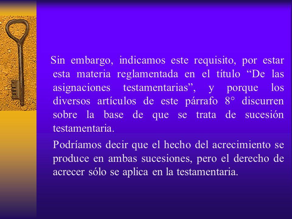 Sin embargo, indicamos este requisito, por estar esta materia reglamentada en el título De las asignaciones testamentarias , y porque los diversos artículos de este párrafo 8° discurren sobre la base de que se trata de sucesión testamentaria.