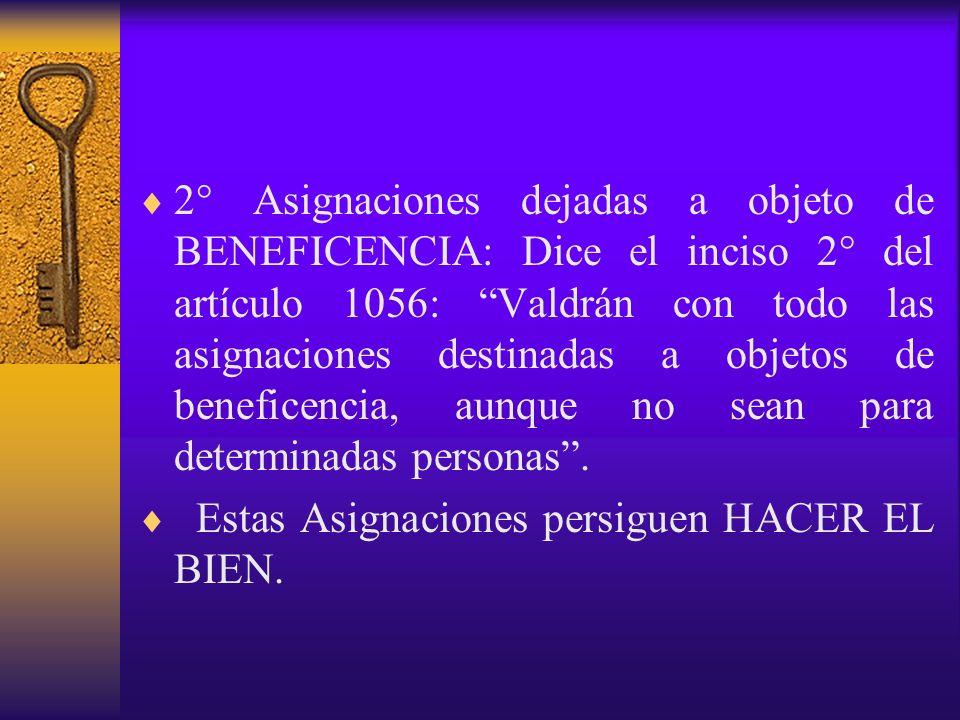2° Asignaciones dejadas a objeto de BENEFICENCIA: Dice el inciso 2° del artículo 1056: Valdrán con todo las asignaciones destinadas a objetos de beneficencia, aunque no sean para determinadas personas .
