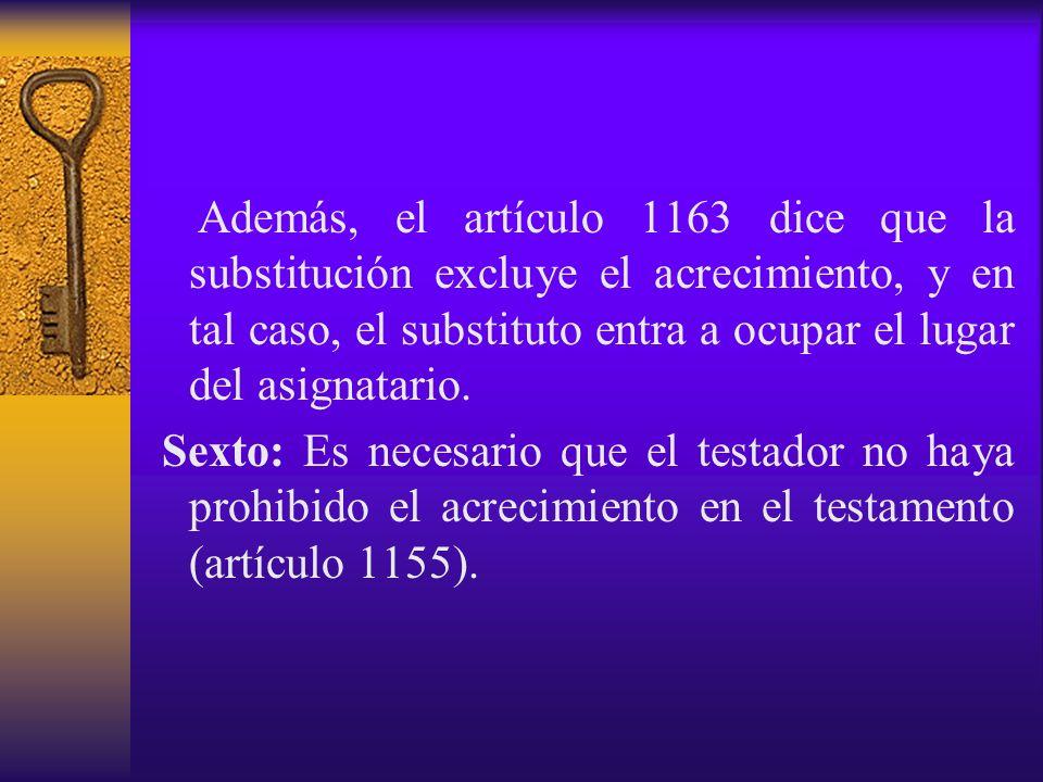 Además, el artículo 1163 dice que la substitución excluye el acrecimiento, y en tal caso, el substituto entra a ocupar el lugar del asignatario.