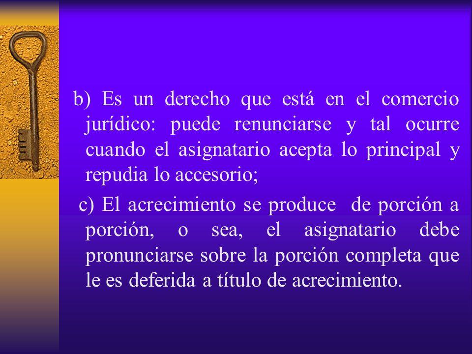 b) Es un derecho que está en el comercio jurídico: puede renunciarse y tal ocurre cuando el asignatario acepta lo principal y repudia lo accesorio;
