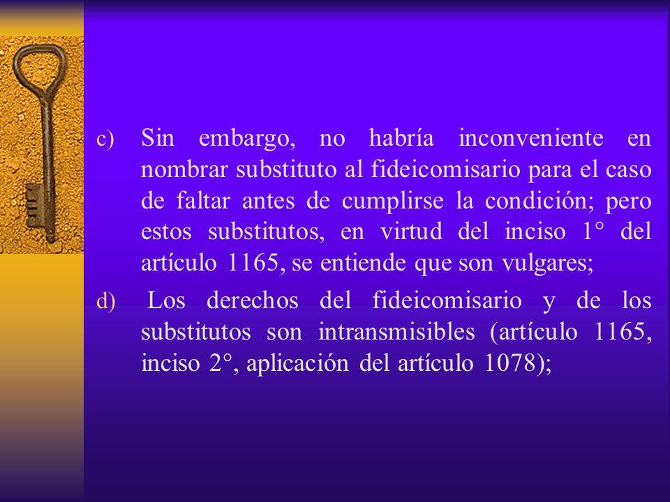 Sin embargo, no habría inconveniente en nombrar substituto al fideicomisario para el caso de faltar antes de cumplirse la condición; pero estos substitutos, en virtud del inciso 1° del artículo 1165, se entiende que son vulgares;