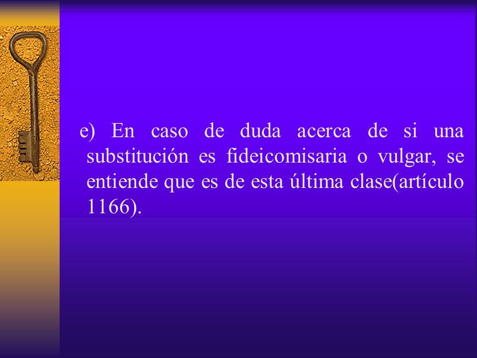 e) En caso de duda acerca de si una substitución es fideicomisaria o vulgar, se entiende que es de esta última clase(artículo 1166).