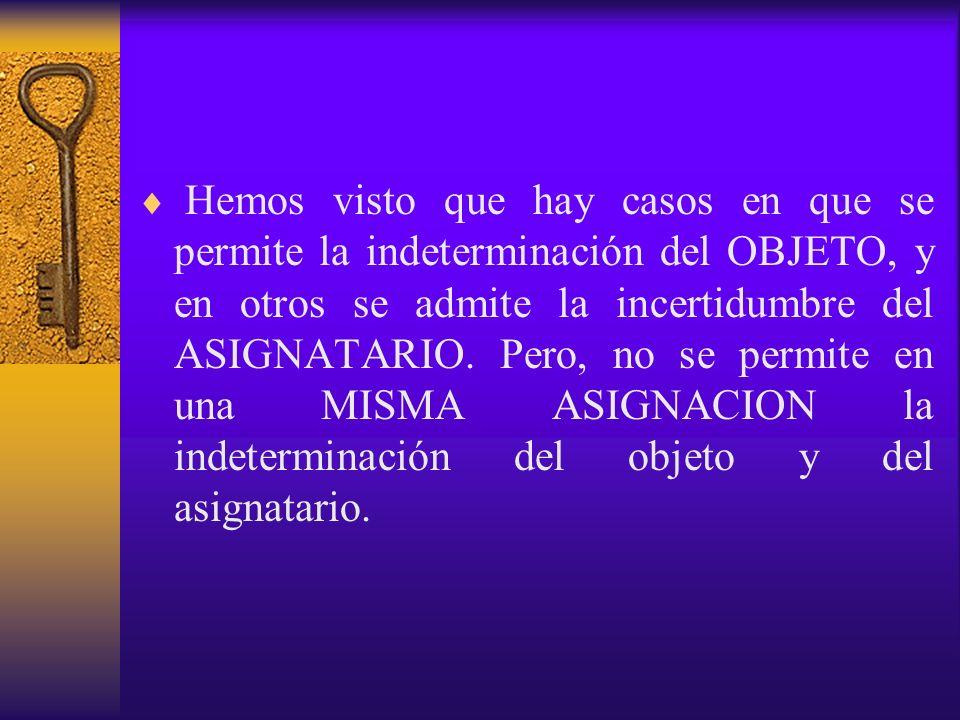 Hemos visto que hay casos en que se permite la indeterminación del OBJETO, y en otros se admite la incertidumbre del ASIGNATARIO.