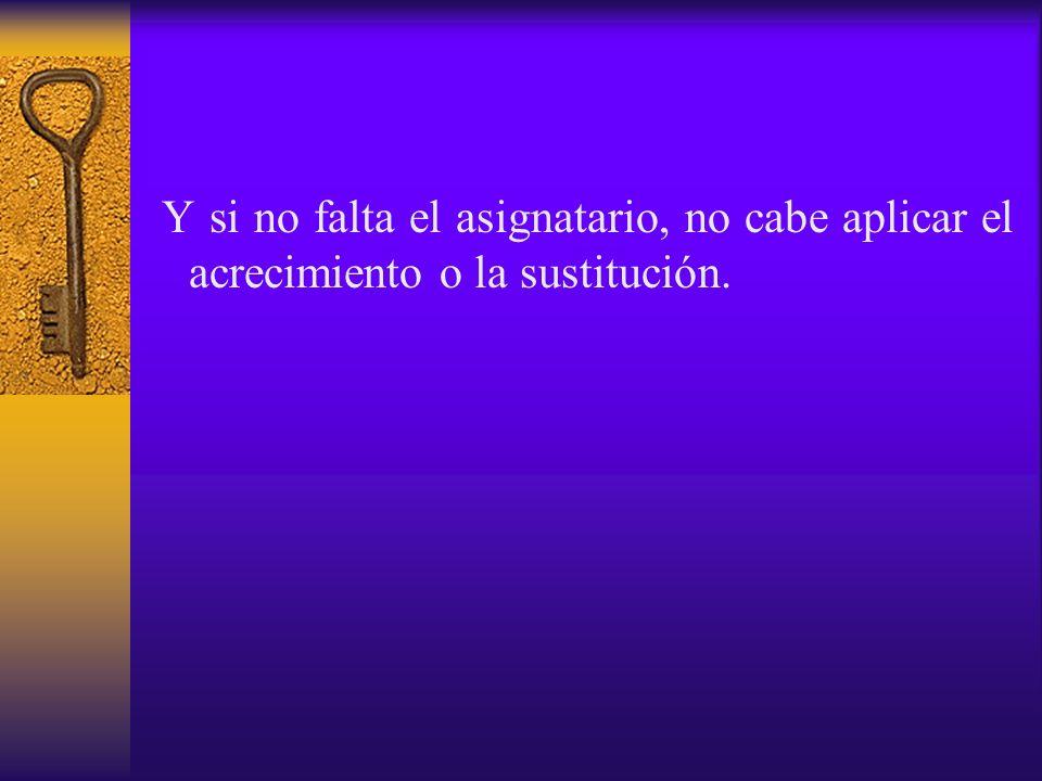 Y si no falta el asignatario, no cabe aplicar el acrecimiento o la sustitución.