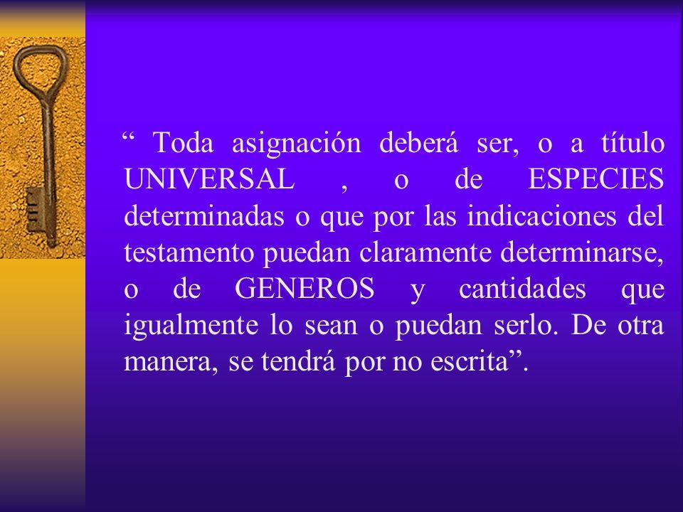Toda asignación deberá ser, o a título UNIVERSAL , o de ESPECIES determinadas o que por las indicaciones del testamento puedan claramente determinarse, o de GENEROS y cantidades que igualmente lo sean o puedan serlo.