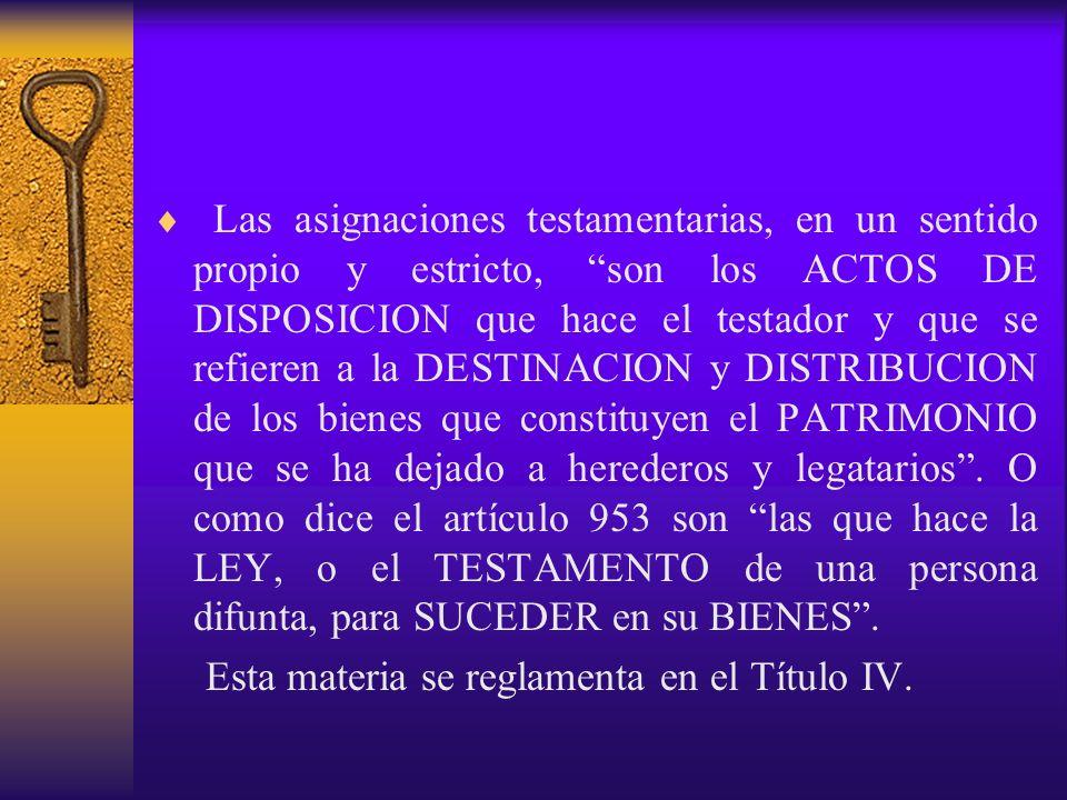 Las asignaciones testamentarias, en un sentido propio y estricto, son los ACTOS DE DISPOSICION que hace el testador y que se refieren a la DESTINACION y DISTRIBUCION de los bienes que constituyen el PATRIMONIO que se ha dejado a herederos y legatarios . O como dice el artículo 953 son las que hace la LEY, o el TESTAMENTO de una persona difunta, para SUCEDER en su BIENES .