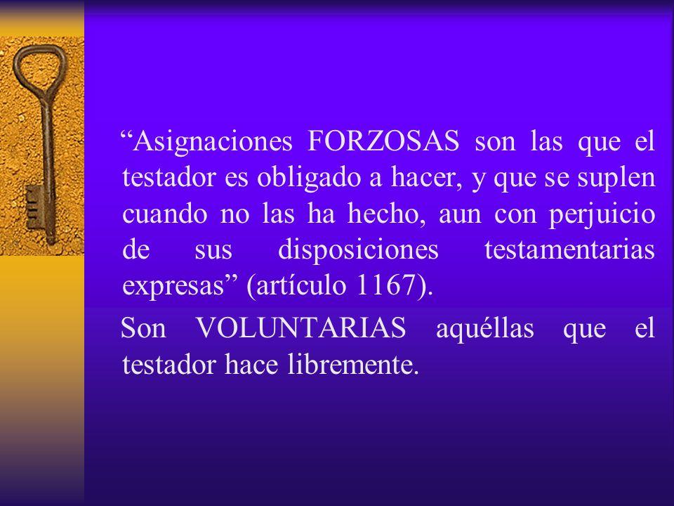 Asignaciones FORZOSAS son las que el testador es obligado a hacer, y que se suplen cuando no las ha hecho, aun con perjuicio de sus disposiciones testamentarias expresas (artículo 1167).