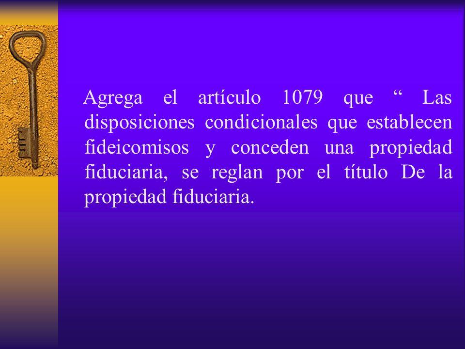 Agrega el artículo 1079 que Las disposiciones condicionales que establecen fideicomisos y conceden una propiedad fiduciaria, se reglan por el título De la propiedad fiduciaria.