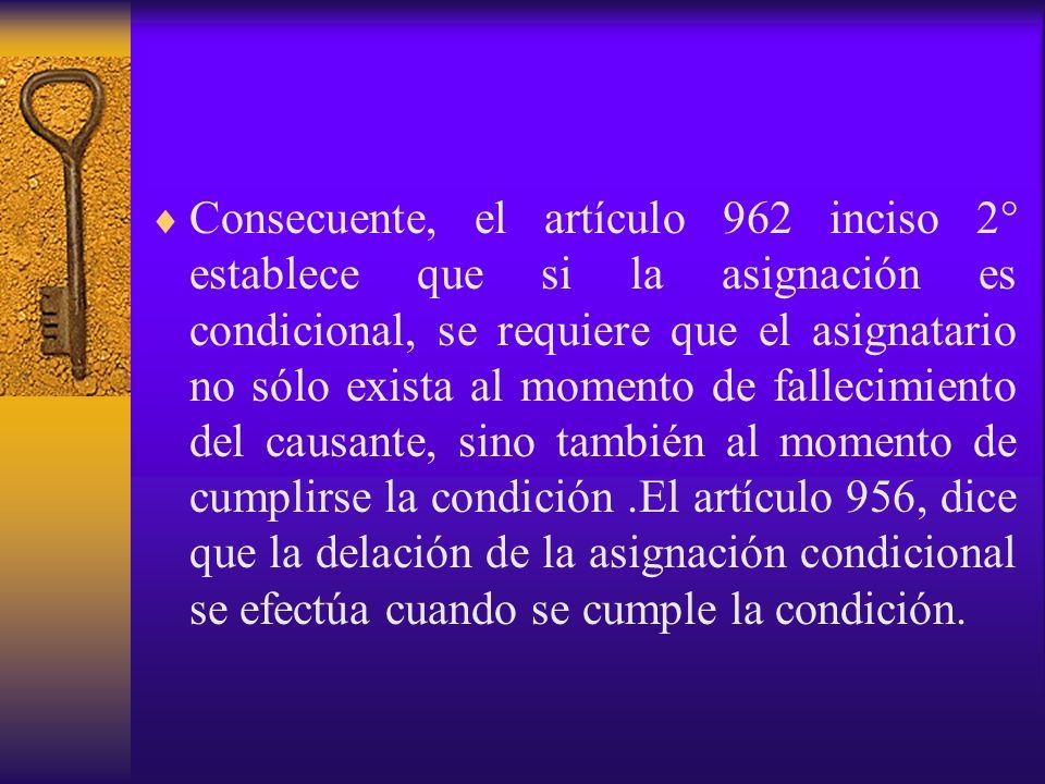 Consecuente, el artículo 962 inciso 2° establece que si la asignación es condicional, se requiere que el asignatario no sólo exista al momento de fallecimiento del causante, sino también al momento de cumplirse la condición .El artículo 956, dice que la delación de la asignación condicional se efectúa cuando se cumple la condición.